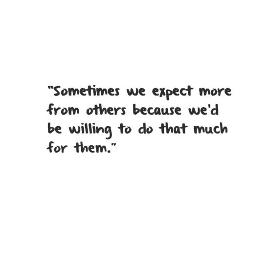 """""""Sometimes we expect more from others because we'd be willing to do that much for them."""""""