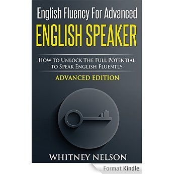 English Fluency For Advanced English Speaker: How To Unlock The Full Potential To Speak English Fluently (English Edition) eBook: Whitney Nelson: Amazon.fr: Livres anglais et étrangers
