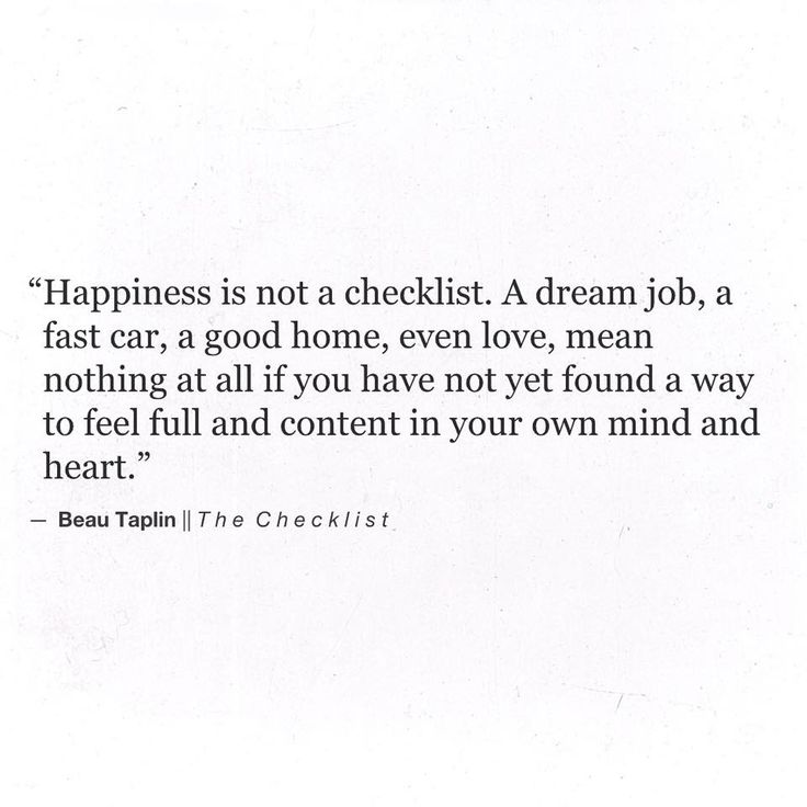 ''Happiness is not a checklist. A dream job, a fast car, even love, mean nothing at all if you have not found a way to feel full and content in your own mind and heart.'' -- Beau Taplin, The Checklist ; source: Beau Christopher Taplin