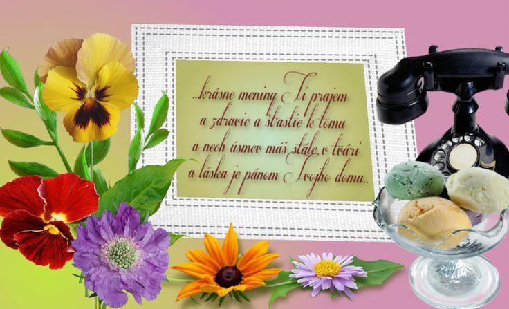 ...krásne meniny, Ti prajem a zdravie a šťastie k tomu a nech úsmev máš stále v tvári a láska je pánom Tvojho domu..