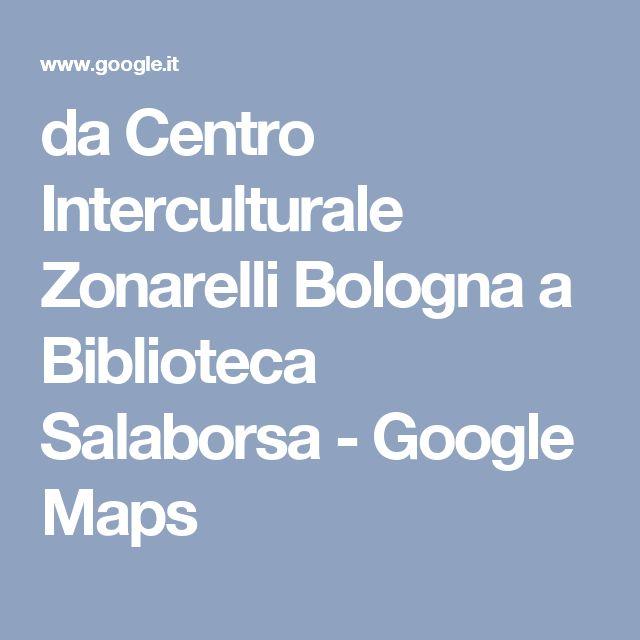 da Centro Interculturale Zonarelli Bologna a Biblioteca Salaborsa - Google Maps