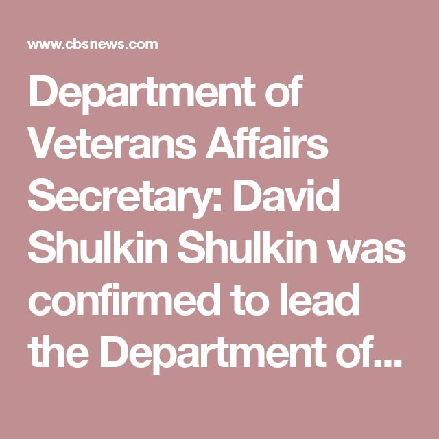Department of Veterans Affairs Secretary: David Shulkin Shulkin was confirmed to lead the Department of Veterans Affairs on Feb. 13 by a unanimous vote in the Senate.  Shulkin previously served as the VA's undersecretary for health and spent more than two decades in hospital management.