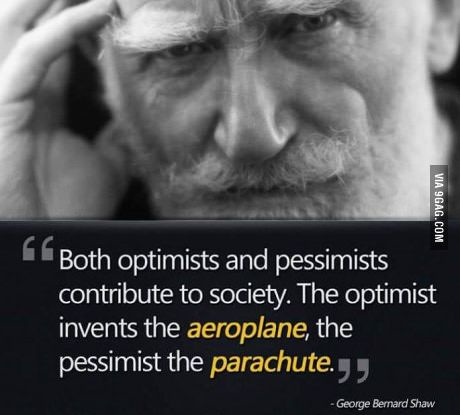 """Both optimists and pessimists contribute to society. The optimist invents the aeroplane, the pessimist the parachute."" - George Bernard Shaw"