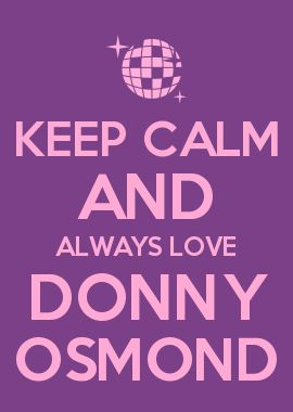 KEEP CALM AND ALWAYS LOVE DONNY OSMOND