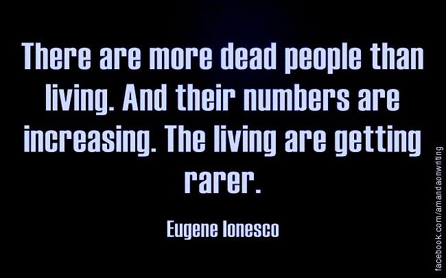"Quote : ""There are more dead people than living. And their numbers are increasing. The living are getting rarer."""