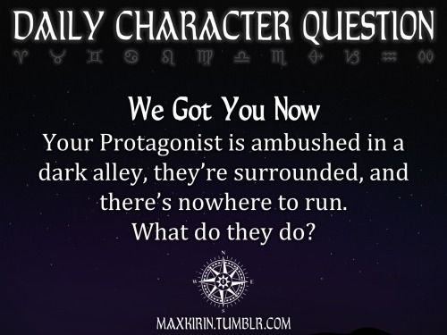 ✶DAILY CHARACTER QUESTION ✶  We Got You Now Your Protagonist is ambushed in a dark alley, they're surrounded, and there's nowhere to run. What do they do?  Want more writerly content? Followmaxkirin.tumblr.com!