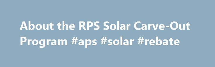 About the RPS Solar Carve-Out Program #aps #solar #rebate http://idaho.remmont.com/about-the-rps-solar-carve-out-program-aps-solar-rebate/  # About the Solar Carve-Out Program The RPS Solar Carve-Out was a market-based incentive program designed to support residential, commercial, public, and non-profit entities in developing new solar photovoltaic (PV) capacity across the Commonwealth. While no new applications are being accepted for facilities at this time, the program continues to provide…