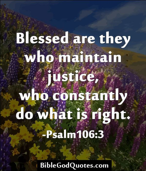 Blessed are they who maintain justice, who constantly do what is right. -Psalm 106:3