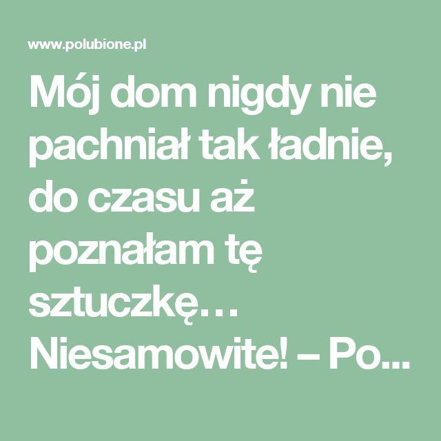 Mój dom nigdy nie pachniał tak ładnie, do czasu aż poznałam tę sztuczkę… Niesamowite! – Polubione.pl