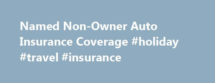 Named Non-Owner Auto Insurance Coverage #holiday #travel #insurance http://insurance.remmont.com/named-non-owner-auto-insurance-coverage-holiday-travel-insurance/  #non owners auto insurance # Named Non-Owner Auto Insurance Coverage Insurance Q A: Can I buy car insurance without owning a car? You don't own a car, but want to ensure you re covered when driving another person s vehicle.  Fortunately, it is possible to purchase liability, medical payment/personal injury protection. and…