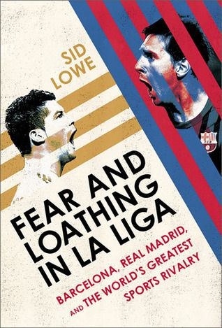 Fear and Loathing in La Liga: Barcelona vs Real Madrid - Sid Lowe.  It's Messi vs Ronaldo, it's Catalonia vs Castilla. It's the nation against the state, freedom fighters vs Franco's fascists. It's majestic goals and mesmerising skills, red cards and bench brawls. It's the best two teams on the planet going face to face and toe to toe. It's more than a game. It's a war. It's Barcelona vs Real Madrid.  Only, it's not that simple...