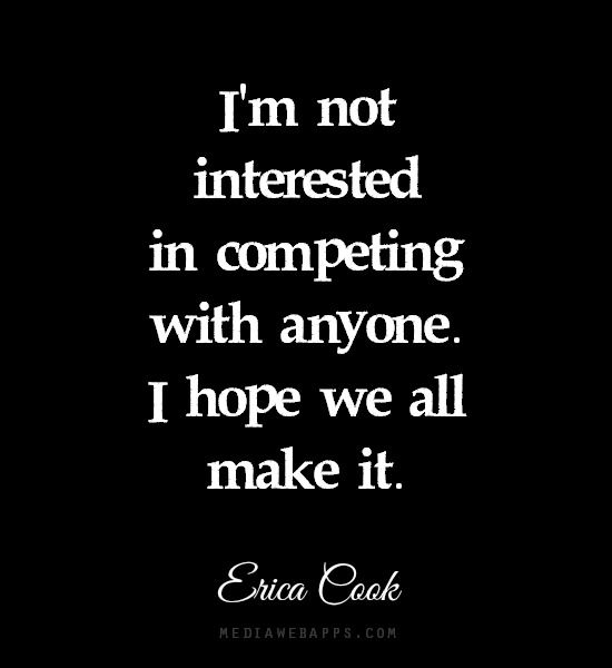 I'm not interested in competing with anyone. I hope we all make it. ~Erica Cook quote