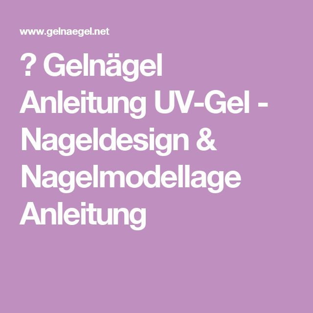 ▷ Gelnägel Anleitung UV-Gel - Nageldesign & Nagelmodellage Anleitung