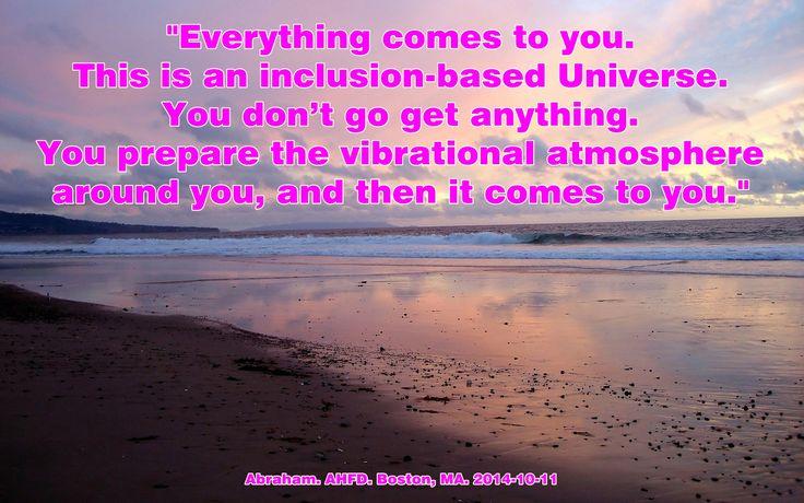"""""""Todo viene a ti. Este es un Universo basado en la inclusión. Tu no vas y consigues nada. Tu preparas la atmósfera vibratoria a tu alrededor, y a continuación viene a ti."""""""