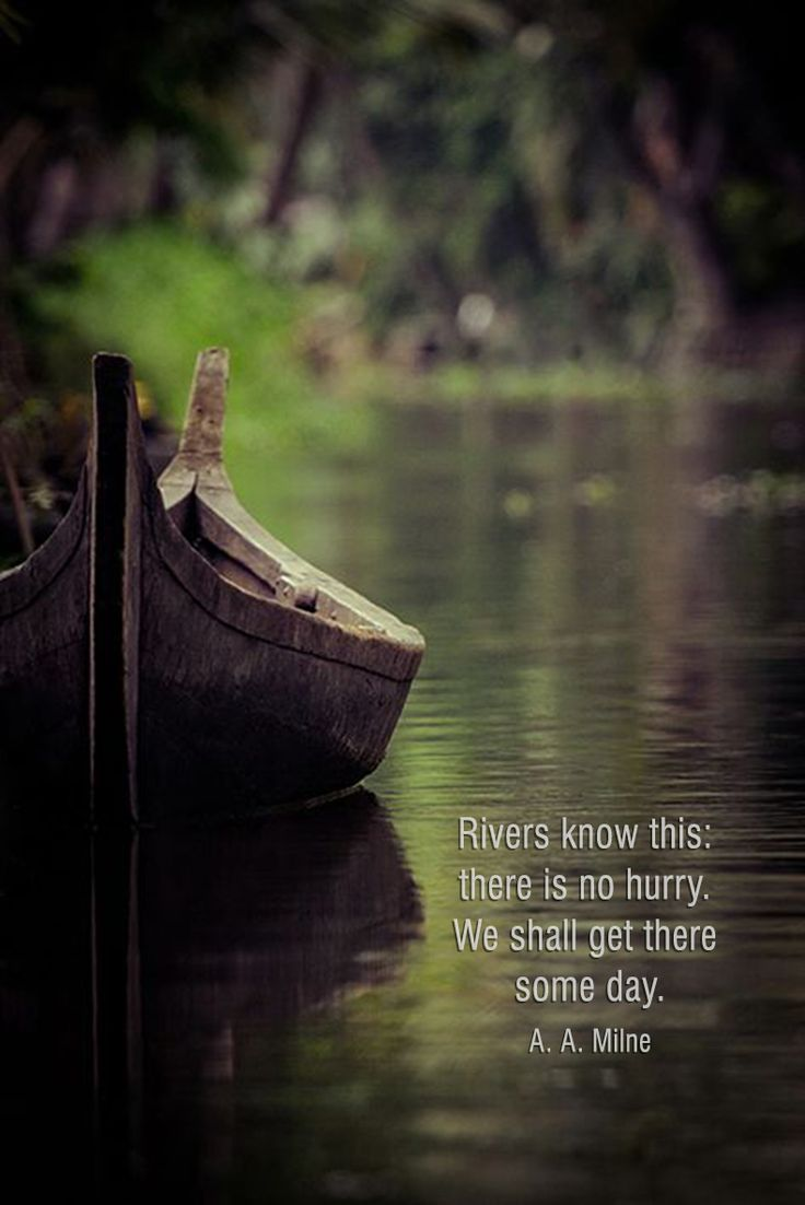 """Rivers know this: there is no hurry. We shall get there someday."" ~A.A. Milne ..*"