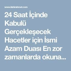 24 Saat İçinde Kabulü Gerçekleşecek Hacetler için İsmi Azam Duası En zor zamanlarda okunacak 111 defa... fakat her ismi azamın arkasından dileğinizi , yani 111 kere de Helal olan Duanızı Söyleyeceksiniz... Haksızlığa uğrayanlar için 11 gün 11 er kere ismi azamlar okunurken her 11 in sonunda isteği de okunacak ve Allah'tam isimleriyle istenecek Allahu hu.... (Tüm isim ve sıfatlan kendinde toplayan) Melikun....... (Bütün Kainatın Tek Sahibi ve mutlak hükümdarı.) Semiun........ (Herşeyi iyi ...