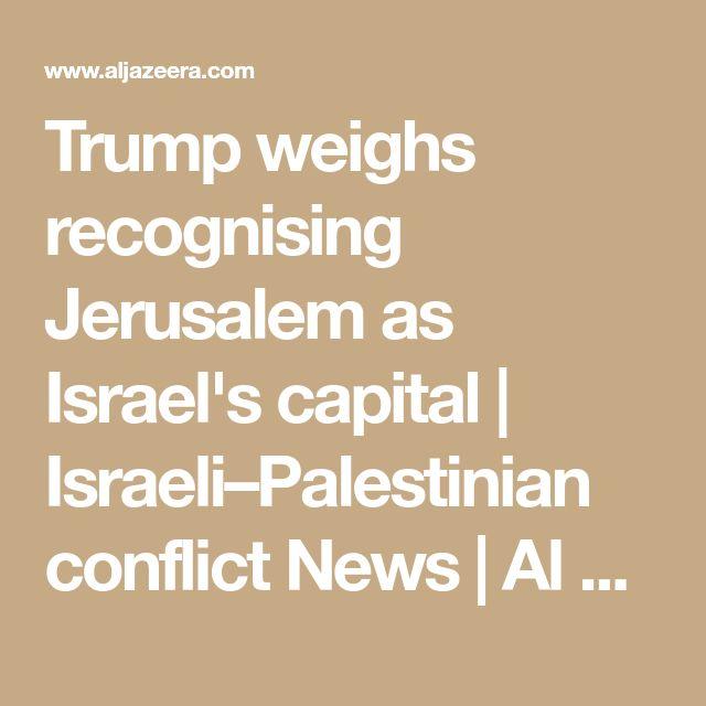 Trump weighs recognising Jerusalem as Israel's capital | Israeli–Palestinian conflict News | Al Jazeera
