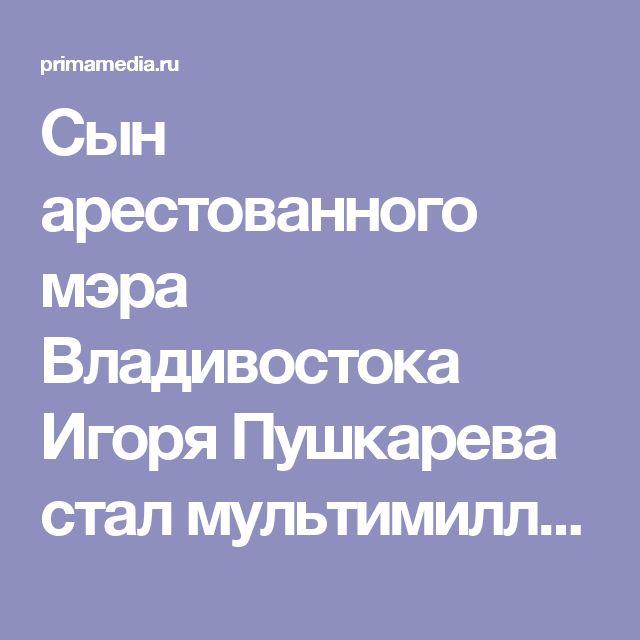 Сын арестованного мэра Владивостока Игоря Пушкарева стал мультимиллионером - PrimaMedia