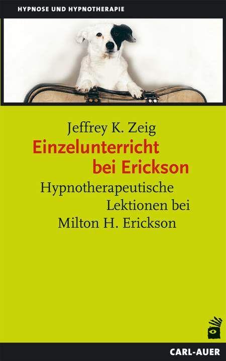 Einzelunterricht bei Erickson - Hypnotherapeutische Lektionen bei Milton H. Erickson von Jeffrey K. Zeig im Carl-Auer Verlag