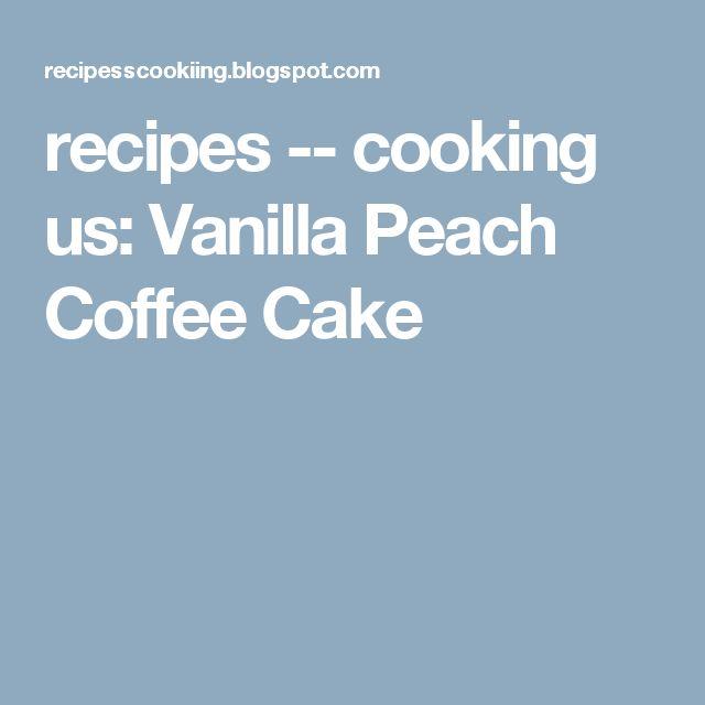recipes -- cooking us: Vanilla Peach Coffee Cake