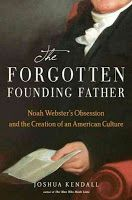 Joshua Kendall: The Forgotten Founding Father Noah Websters Obsession and the Creation of an American Culture  |  I listened to his interview on Innovation Hub. I simply must read this book! Words, early American history, intrigue, verbage; what's not to love?