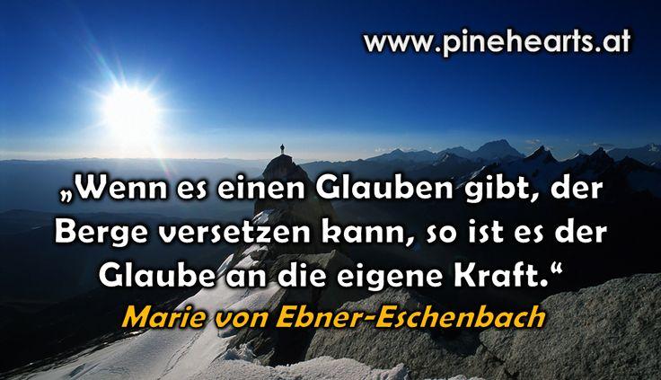 """""""Wenn es einen Glauben gibt, der Berge versetzen kann, so ist es der Glaube an die eigene Kraft."""" ~ Marie von Ebner-Eschenbach"""