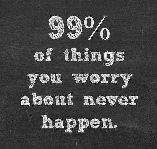 99% of things you worry about never happen.