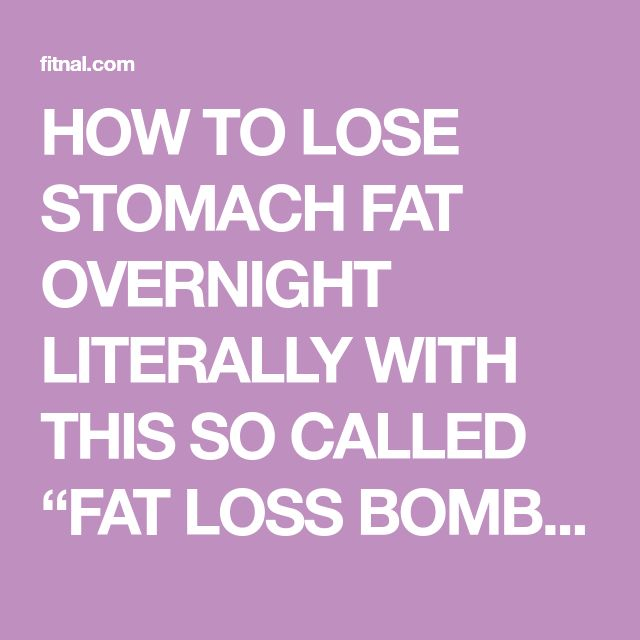 "HOW TO LOSE STOMACH FAT OVERNIGHT LITERALLY WITH THIS SO CALLED ""FAT LOSS BOMB"" 