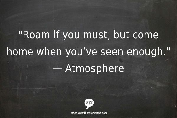 """Roam if you must, but come home when you've seen enough.""   — Atmosphere"