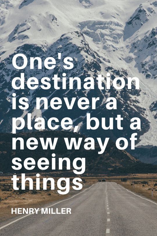 One's destination is never a place, but a new way of seeing things - Henry Miller. 100 Best Travel Quotes