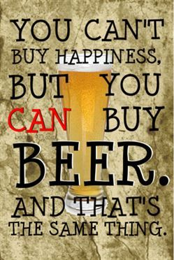 Words to live by: You can't buy happiness, but you can buy beer!