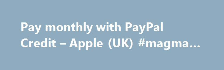 Pay monthly with PayPal Credit – Apple (UK) #magma #finance http://finance.remmont.com/pay-monthly-with-paypal-credit-apple-uk-magma-finance/  #finance uk # Terms & Conditions Subject to credit approval. Finance provided by PayPal Credit. Apple Distribution International acts as a broker and offers finance from a restricted range of finance providers. PayPal Credit is a trading name of PayPal (Europe) S.à r.l. et Cie, S.C.A. 22-24 Boulevard Royal L-2449, Luxembourg. If you apply and […]
