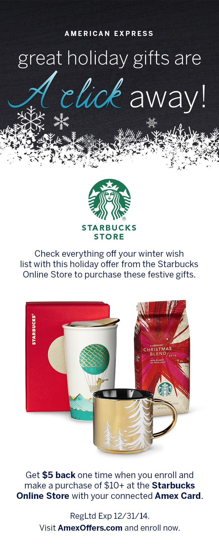 Check everything off your winter holiday wish list with these festive gifts and holiday offer from the Starbucks Online Store. Learn more at AmexOffers.com