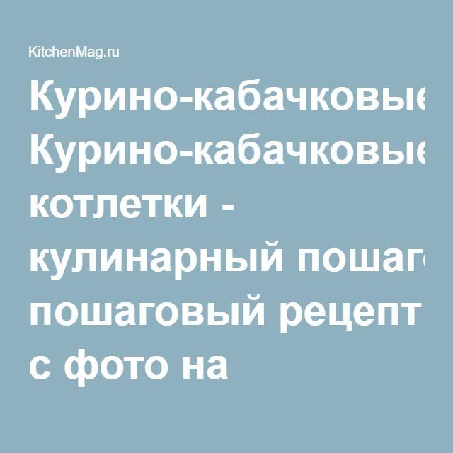 Курино-кабачковые котлетки - кулинарный пошаговый рецепт с фото на KitchenMag.ru