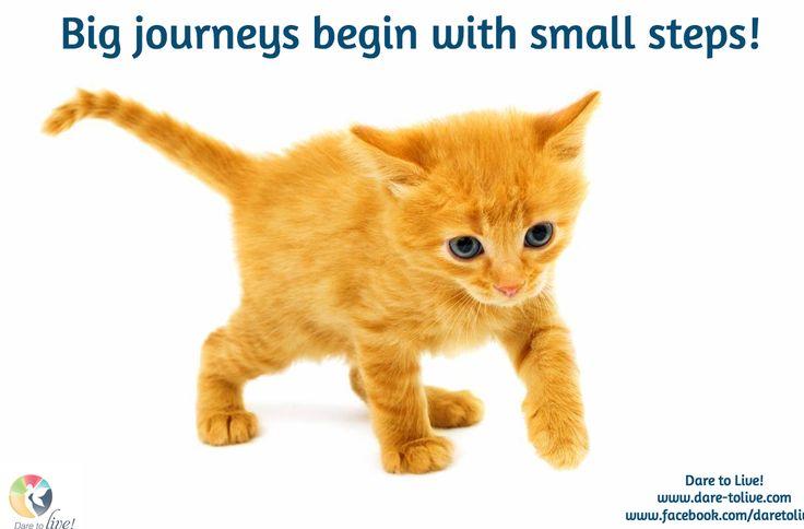 Big journeys begin with small steps! / Dare to Live! www.dare-tolive.com www.facebook.com/daretolive2
