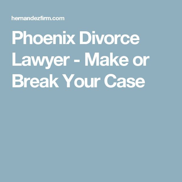 Phoenix Divorce Lawyer - Make or Break Your Case