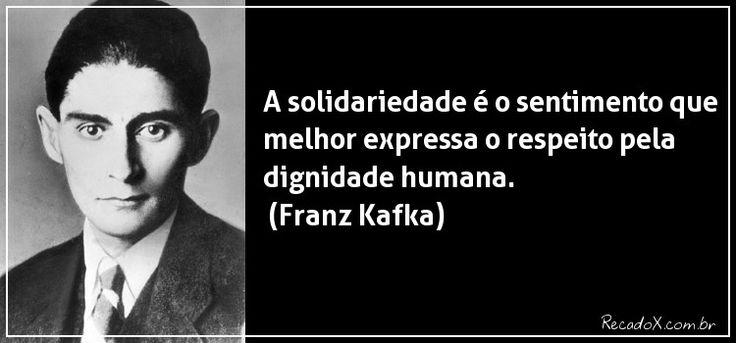 """""""A solidariedade é o sentimento que melhor expressa o respeito pela dignidade humana."""" Franz Kafka."""