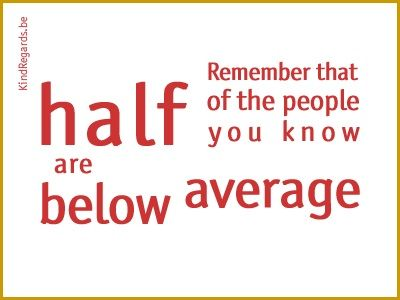 Remember that of the people you know half are below average.