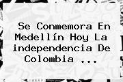 http://tecnoautos.com/wp-content/uploads/imagenes/tendencias/thumbs/se-conmemora-en-medellin-hoy-la-independencia-de-colombia.jpg independencia de Colombia. Se conmemora en Medellín hoy la independencia de Colombia ..., Enlaces, Imágenes, Videos y Tweets - http://tecnoautos.com/actualidad/independencia-de-colombia-se-conmemora-en-medellin-hoy-la-independencia-de-colombia/