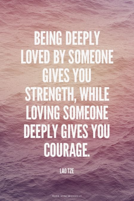 Being deeply loved by someone gives you strength, while loving someone deeply gives you courage. - Lao Tze