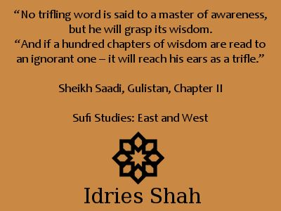 """#Sufis #Sufism """"No trifling word is said to a master of awareness, but he will grasp its wisdom. """"And if a hundred chapters of wisdom are read to an ignorant one – it will reach his ears as a trifle."""" Sheikh Saadi, Gulistan, Chapter II Sufi Studies: East and West"""
