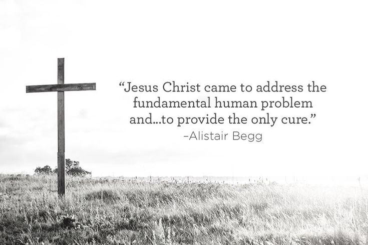 """""""Jesus Christ came to address the fundamental human problem and...to provide the only cure."""" –Alistair Begg"""
