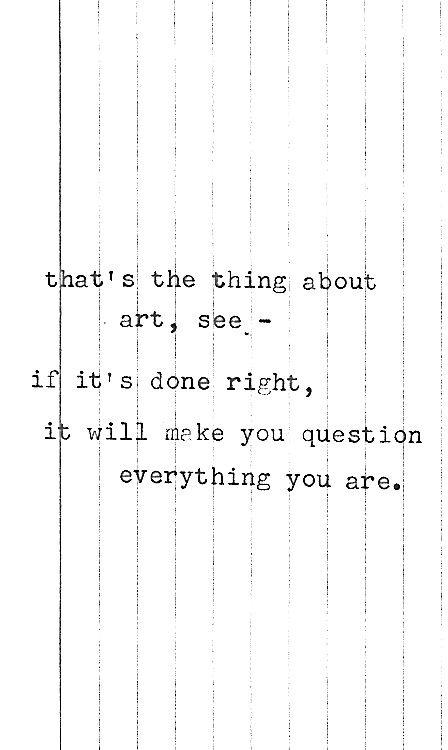that's the thing about art... it will make you question everything you are.