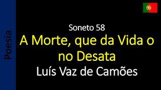 Sonetos - Poemas de Amor - Luís Vaz de Camões: 58 - A Morte, que da Vida o no Desata