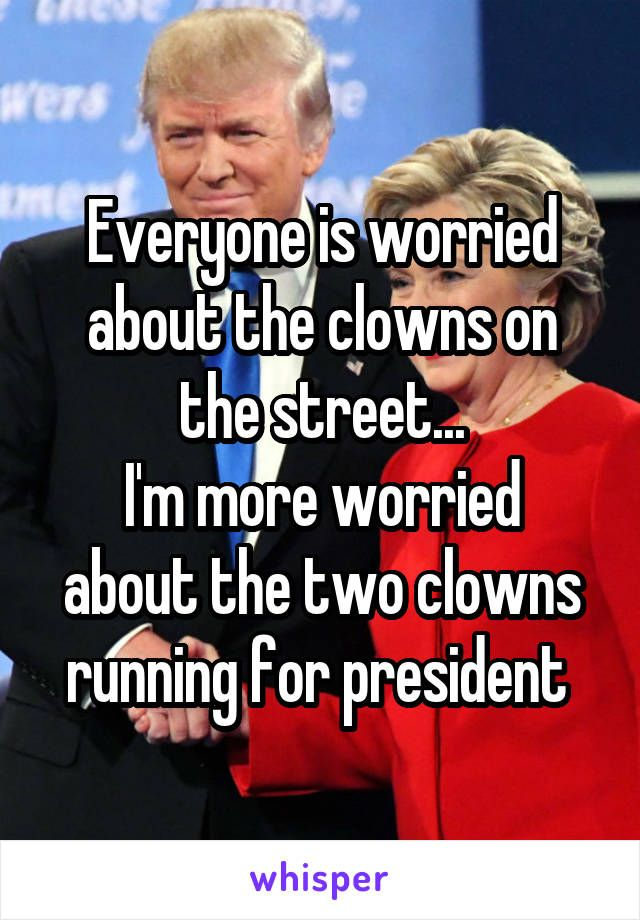 Everyone is worried about the clowns on the street... I'm more worried about the two clowns running for president