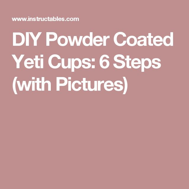 DIY Powder Coated Yeti Cups: 6 Steps (with Pictures)