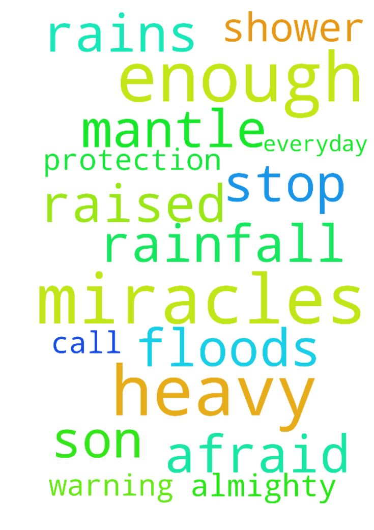We cannot thank you enough for all the miracles you - We cannot thank you enough for all the miracles you shower upon us everyday Almighty Father. We call upon you again to ask for your mantle of protection. A heavy rainfall warning has been raised and we are afraid of the floods. Please stop the heavy rains Father. this we ask in the name of your Son Jesus. Posted at: https://prayerrequest.com/t/NvR #pray #prayer #request #prayerrequest