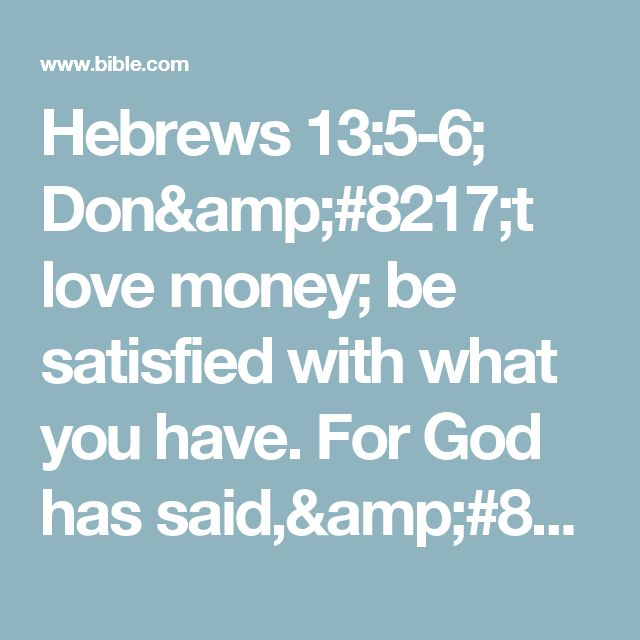 "Hebrews 13:5-6; Don't love money; be satisfied with what you have. For God has said,""I will never fail you.I will never abandon you.""#:5 Deut 31:6, 8.So we can say with confidence,"
