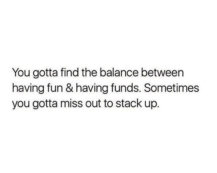 You gotta find the balance between having fun & having funds. Sometimes you gotta miss out to stack up. | Why is this so painful to read?!