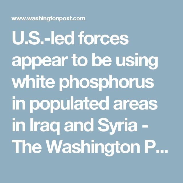 U.S.-led forces appear to be using white phosphorus in populated areas in Iraq and Syria - The Washington Post